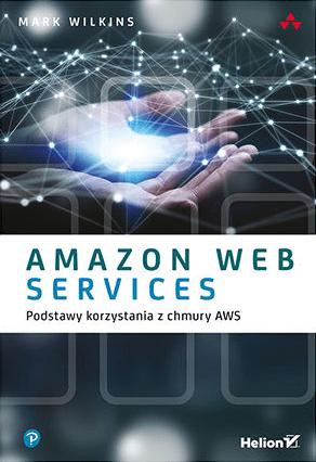 Amazon Web Services. Podstawy korzystania z chmury AWS - Mark Wilkins