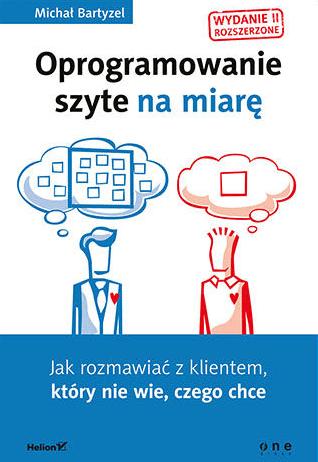 Oprogramowanie szyte na miarę. Jak rozmawiać z klientem, który nie wie, czego chce. Wydanie II rozszerzone - Michał Bartyzel
