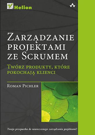 Książki na temat Scruma - Zarządzanie projektami ze Scrum. Twórz produkty, które pokochają klienci